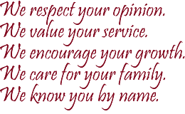We respect your opinion.  We value your service.  We encourage your growth.  We care for your family.  We know you by name.